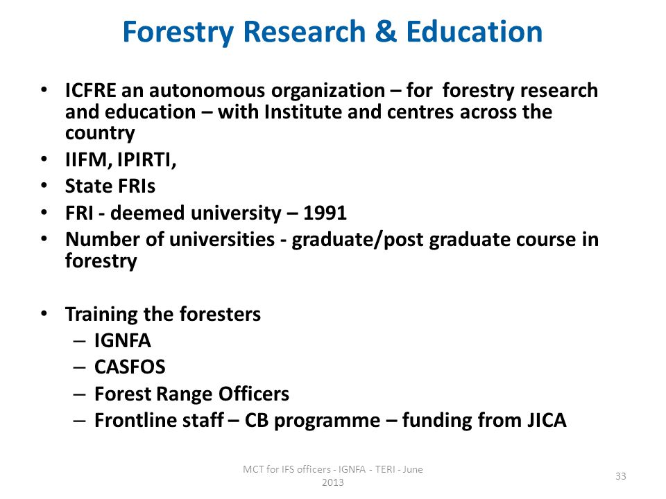 Forestry Research & Education ICFRE an autonomous organization – for forestry research and education – with Institute and centres across the country IIFM, IPIRTI, State FRIs FRI - deemed university – 1991 Number of universities - graduate/post graduate course in forestry Training the foresters – IGNFA – CASFOS – Forest Range Officers – Frontline staff – CB programme – funding from JICA MCT for IFS officers - IGNFA - TERI - June 2013 33