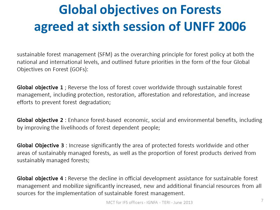 Global objectives on Forests agreed at sixth session of UNFF 2006 sustainable forest management (SFM) as the overarching principle for forest policy at both the national and international levels, and outlined future priorities in the form of the four Global Objectives on Forest (GOFs): Global objective 1 ; Reverse the loss of forest cover worldwide through sustainable forest management, including protection, restoration, afforestation and reforestation, and increase efforts to prevent forest degradation; Global objective 2 : Enhance forest-based economic, social and environmental benefits, including by improving the livelihoods of forest dependent people; Global Objective 3 : Increase significantly the area of protected forests worldwide and other areas of sustainably managed forests, as well as the proportion of forest products derived from sustainably managed forests; Global objective 4 : Reverse the decline in official development assistance for sustainable forest management and mobilize significantly increased, new and additional financial resources from all sources for the implementation of sustainable forest management.