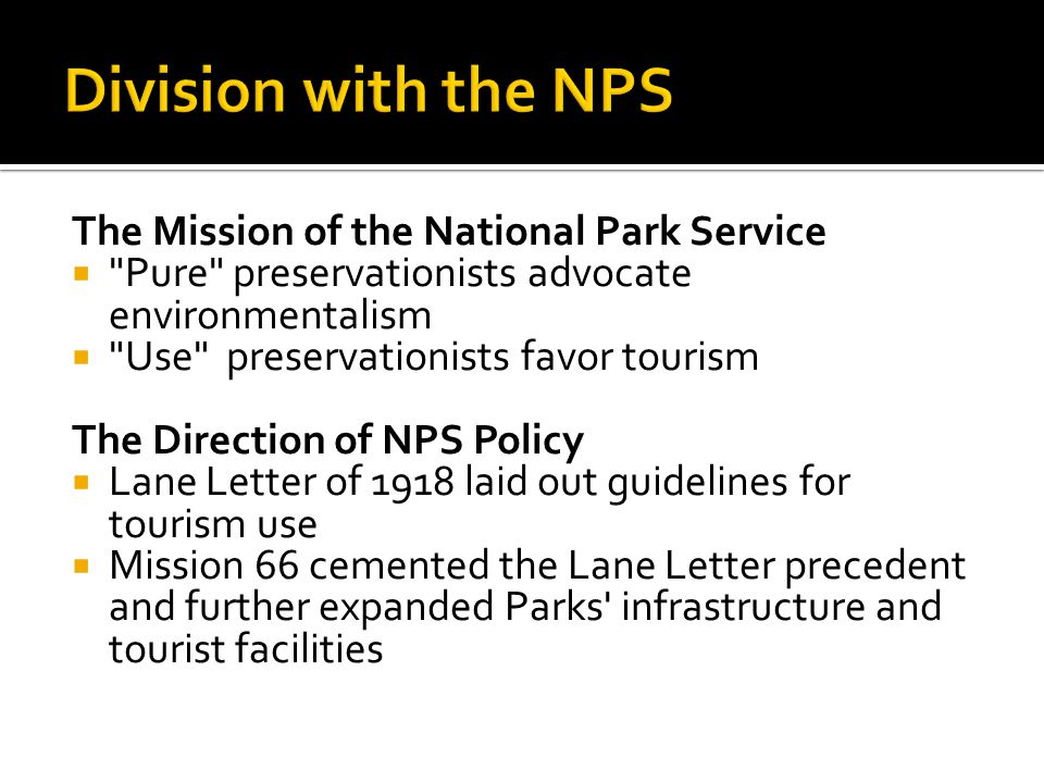 The Mission of the National Park Service  Pure preservationists advocate environmentalism  Use preservationists favor tourism The Direction of NPS Policy  Lane Letter of 1918 laid out guidelines for tourism use  Mission 66 cemented the Lane Letter precedent and further expanded Parks infrastructure and tourist facilities