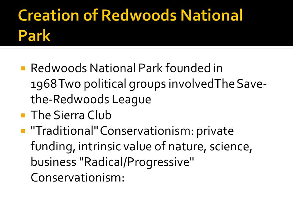 Redwoods National Park founded in 1968 Two political groups involvedThe Save- the-Redwoods League  The Sierra Club  Traditional Conservationism: private funding, intrinsic value of nature, science, business Radical/Progressive Conservationism: