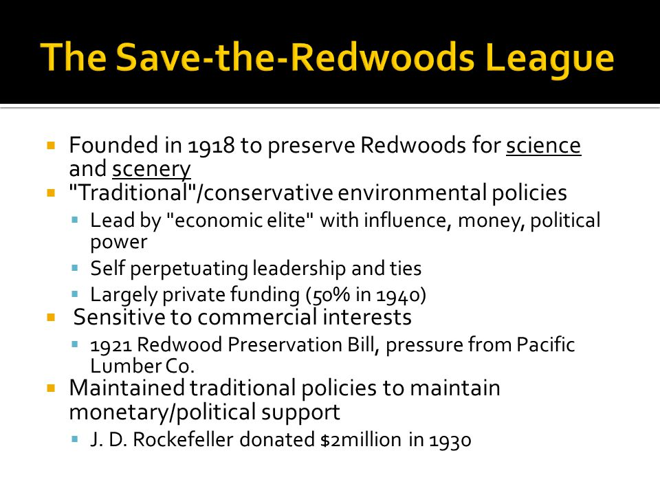  Founded in 1918 to preserve Redwoods for science and scenery  Traditional /conservative environmental policies  Lead by economic elite with influence, money, political power  Self perpetuating leadership and ties  Largely private funding (50% in 1940)  Sensitive to commercial interests  1921 Redwood Preservation Bill, pressure from Pacific Lumber Co.