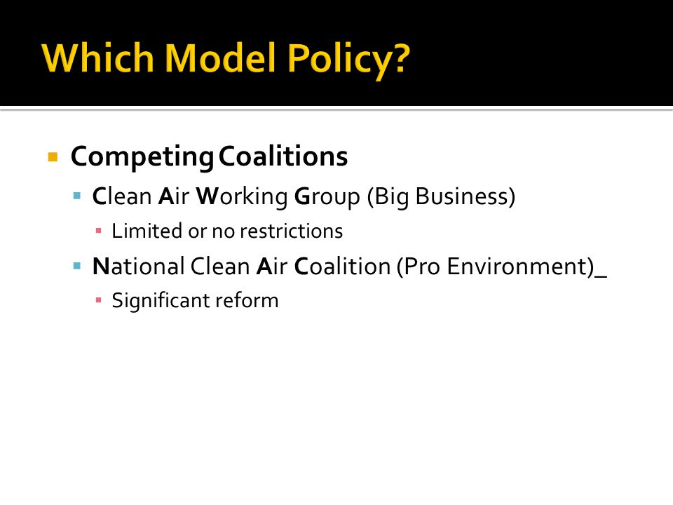  Competing Coalitions  Clean Air Working Group (Big Business) ▪ Limited or no restrictions  National Clean Air Coalition (Pro Environment)_ ▪ Significant reform
