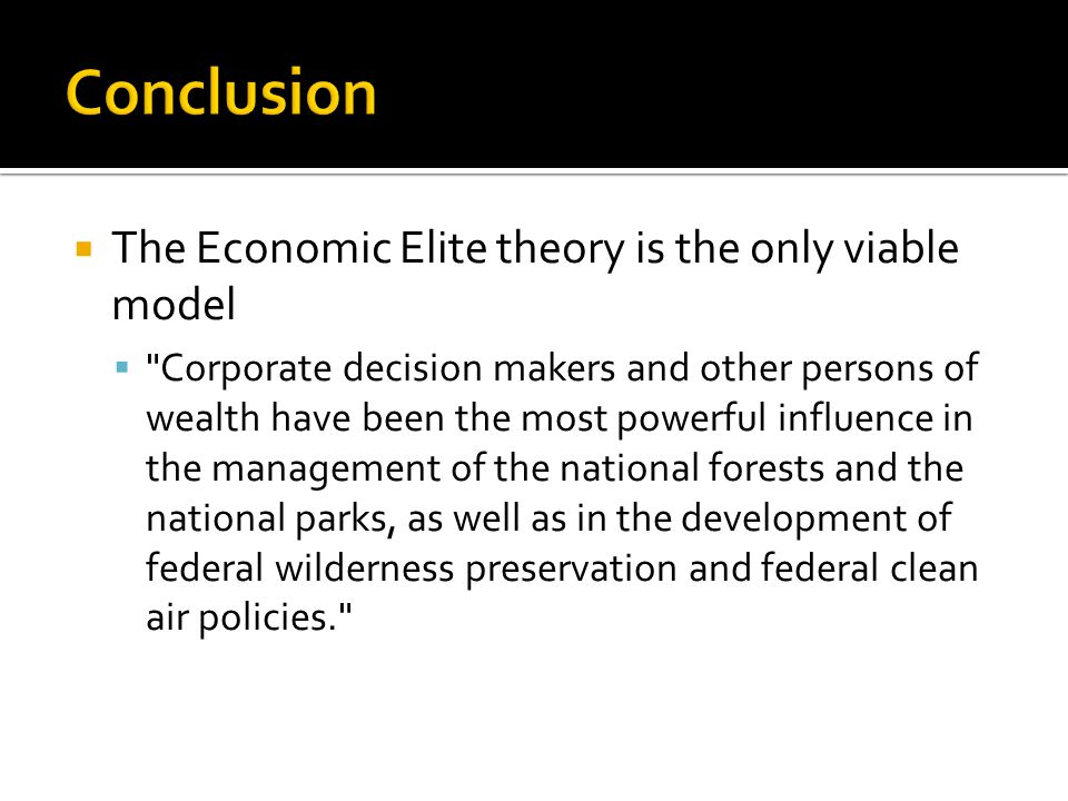 The Economic Elite theory is the only viable model  Corporate decision makers and other persons of wealth have been the most powerful influence in the management of the national forests and the national parks, as well as in the development of federal wilderness preservation and federal clean air policies.