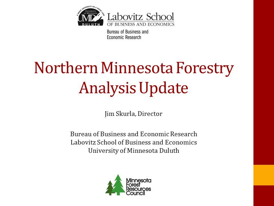 Northern Minnesota Forestry Analysis Update Jim Skurla, Director Bureau of Business and Economic Research Labovitz School of Business and Economics University of Minnesota Duluth
