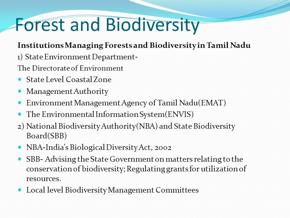 Forest and Biodiversity Institutions Managing Forests and Biodiversity in Tamil Nadu 1) State Environment Department- The Directorate of Environment State Level Coastal Zone Management Authority Environment Management Agency of Tamil Nadu(EMAT) The Environmental Information System(ENVIS) 2) National Biodiversity Authority(NBA) and State Biodiversity Board(SBB) NBA-India's Biological Diversity Act, 2002 SBB- Advising the State Government on matters relating to the conservation of biodiversity; Regulating grants for utilization of resources.
