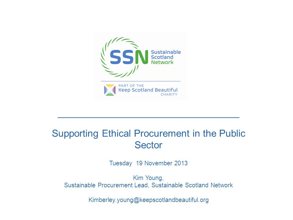 _____________________________________________ Supporting Ethical Procurement in the Public Sector Tuesday 19 November 2013 Kim Young, Sustainable Procurement Lead, Sustainable Scotland Network Kimberley.young@keepscotlandbeautiful.org
