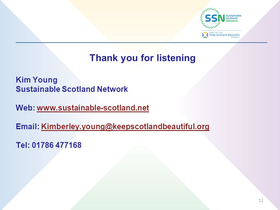 _________________________________________________________________ Thank you for listening Kim Young Sustainable Scotland Network Web: www.sustainable-scotland.netwww.sustainable-scotland.net Email: Kimberley.young@keepscotlandbeautiful.orgKimberley.young@keepscotlandbeautiful.org Tel: 01786 477168 12