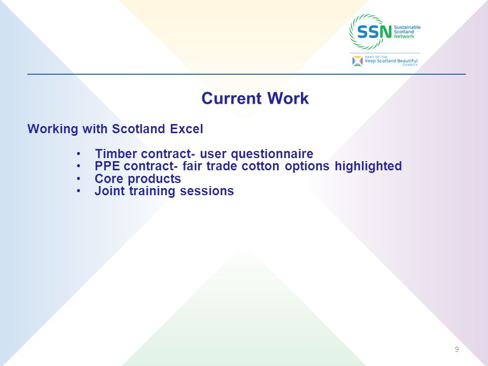 _________________________________________________________________ Current Work Working with Scotland Excel Timber contract- user questionnaire PPE contract- fair trade cotton options highlighted Core products Joint training sessions 9