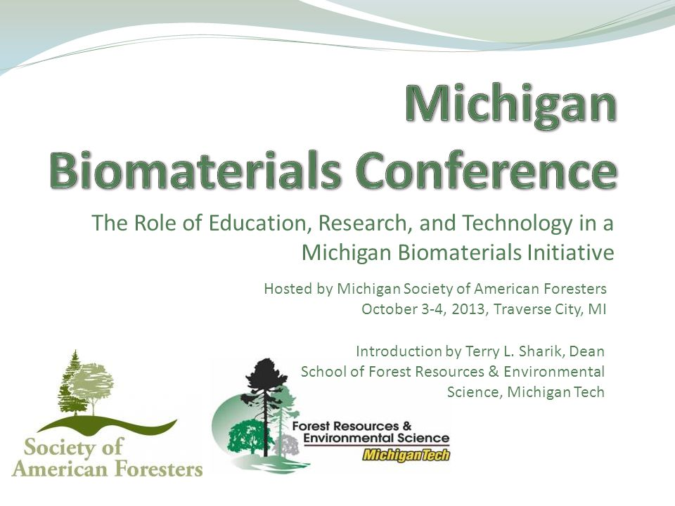 The Role of Education, Research, and Technology in a Michigan Biomaterials Initiative Hosted by Michigan Society of American Foresters October 3-4, 2013, Traverse City, MI Introduction by Terry L.