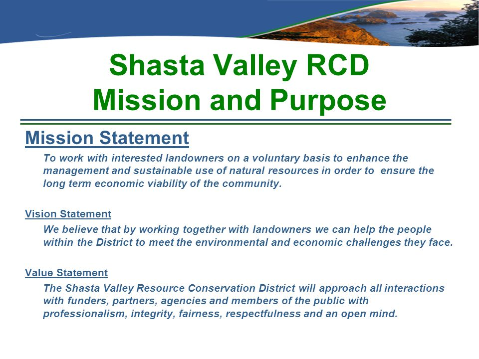Shasta Valley RCD Mission and Purpose Mission Statement To work with interested landowners on a voluntary basis to enhance the management and sustaina