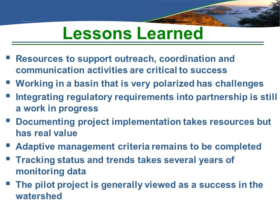 Lessons Learned  Resources to support outreach, coordination and communication activities are critical to success  Working in a basin that is very p