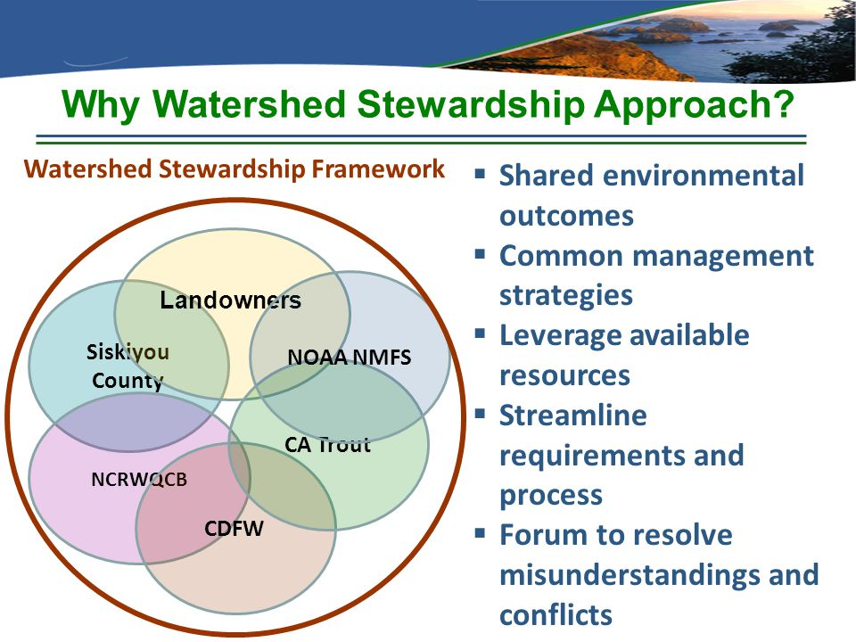 Why Watershed Stewardship Approach? Siskiyou County NCRWQCB Landowners CDFW CA Trout NOAA NMFS  Shared environmental outcomes  Common management str