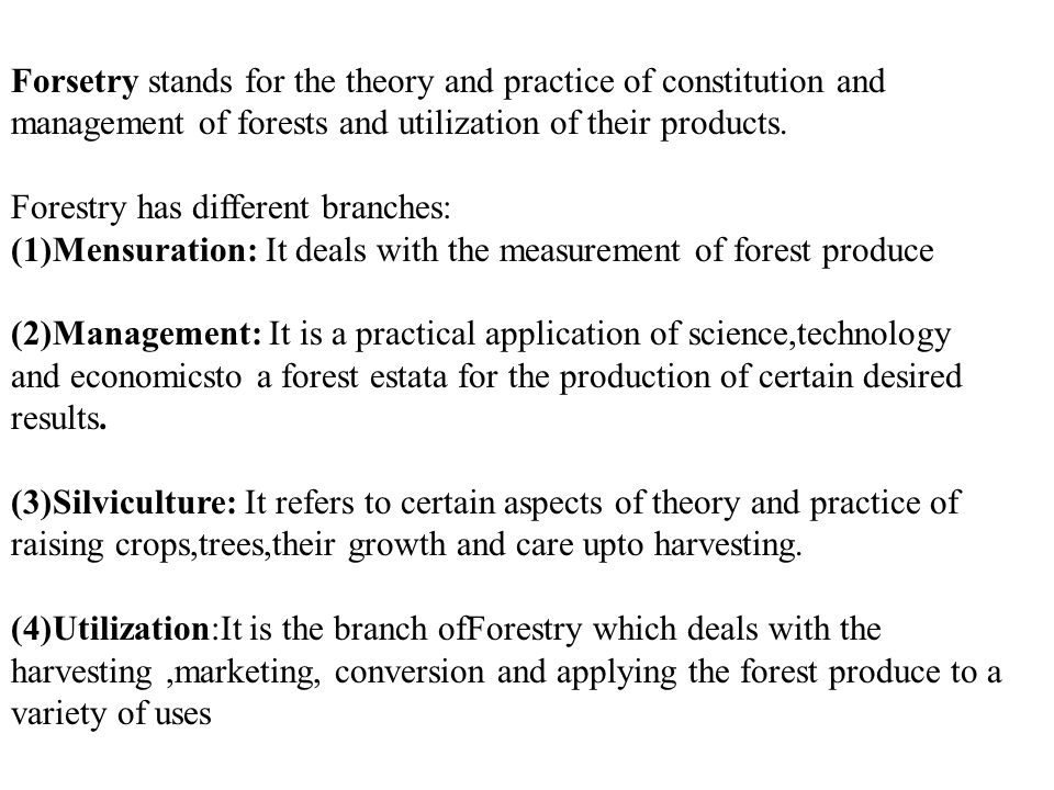 Forsetry stands for the theory and practice of constitution and management of forests and utilization of their products. Forestry has different branch
