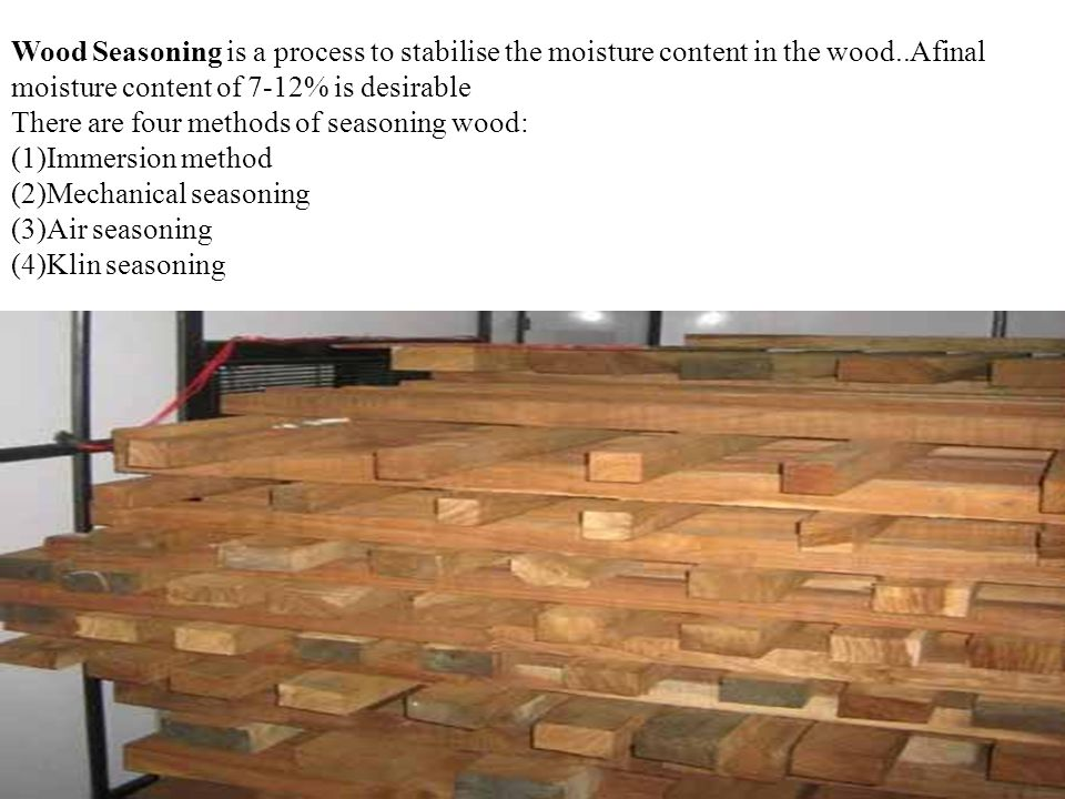 Wood Seasoning is a process to stabilise the moisture content in the wood..Afinal moisture content of 7-12% is desirable There are four methods of seasoning wood: (1)Immersion method (2)Mechanical seasoning (3)Air seasoning (4)Klin seasoning