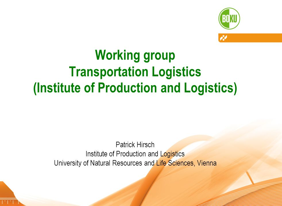 Institute of Production and Logistics – University of Natural Resources and Life Sciences, Vienna 28.11.20121 Working group Transportation Logistics (Institute of Production and Logistics) Patrick Hirsch Institute of Production and Logistics University of Natural Resources and Life Sciences, Vienna