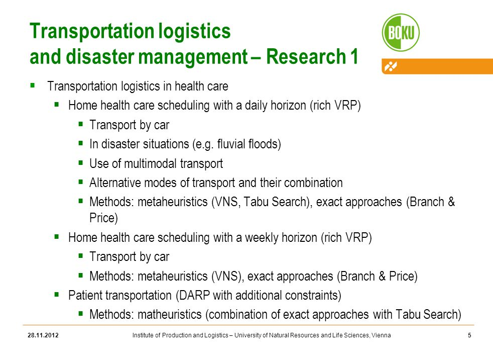 Institute of Production and Logistics – University of Natural Resources and Life Sciences, Vienna Transportation logistics and disaster management – Research 1  Transportation logistics in health care  Home health care scheduling with a daily horizon (rich VRP)  Transport by car  In disaster situations (e.g.