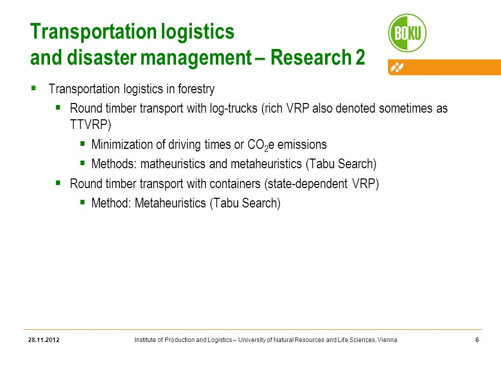 Institute of Production and Logistics – University of Natural Resources and Life Sciences, Vienna Transportation logistics and disaster management – Research 2  Transportation logistics in forestry  Round timber transport with log-trucks (rich VRP also denoted sometimes as TTVRP)  Minimization of driving times or CO 2 e emissions  Methods: matheuristics and metaheuristics (Tabu Search)  Round timber transport with containers (state-dependent VRP)  Method: Metaheuristics (Tabu Search) 28.11.20126