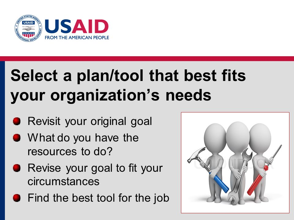 Select a plan/tool that best fits your organization's needs Revisit your original goal What do you have the resources to do.
