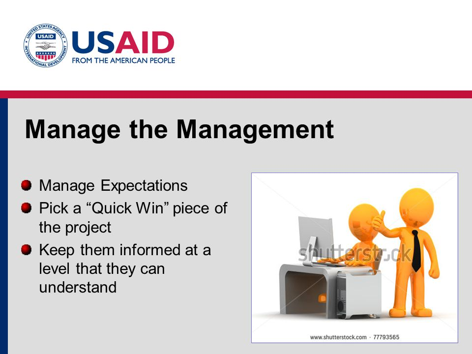 Manage the Management Manage Expectations Pick a Quick Win piece of the project Keep them informed at a level that they can understand