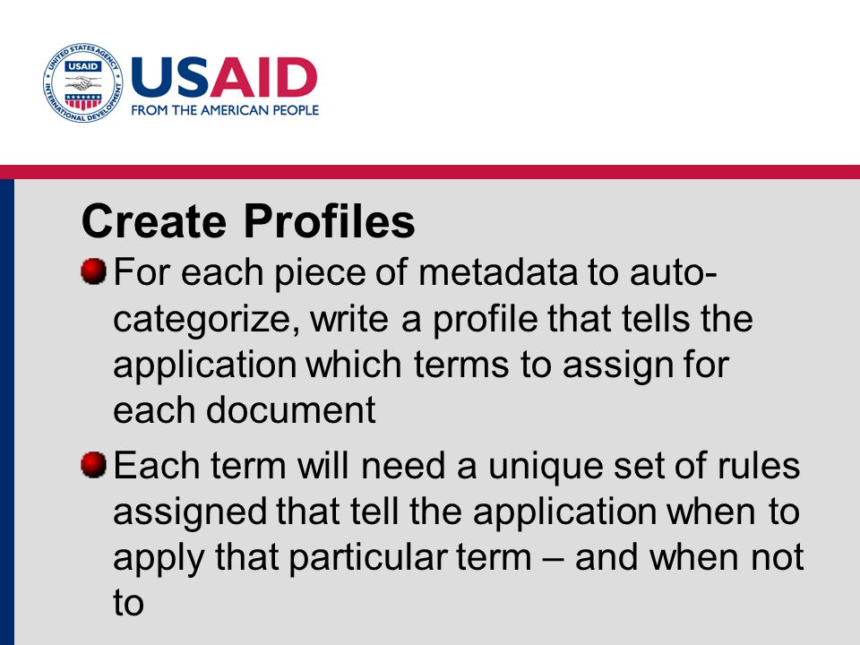 Create Profiles For each piece of metadata to auto- categorize, write a profile that tells the application which terms to assign for each document Each term will need a unique set of rules assigned that tell the application when to apply that particular term – and when not to