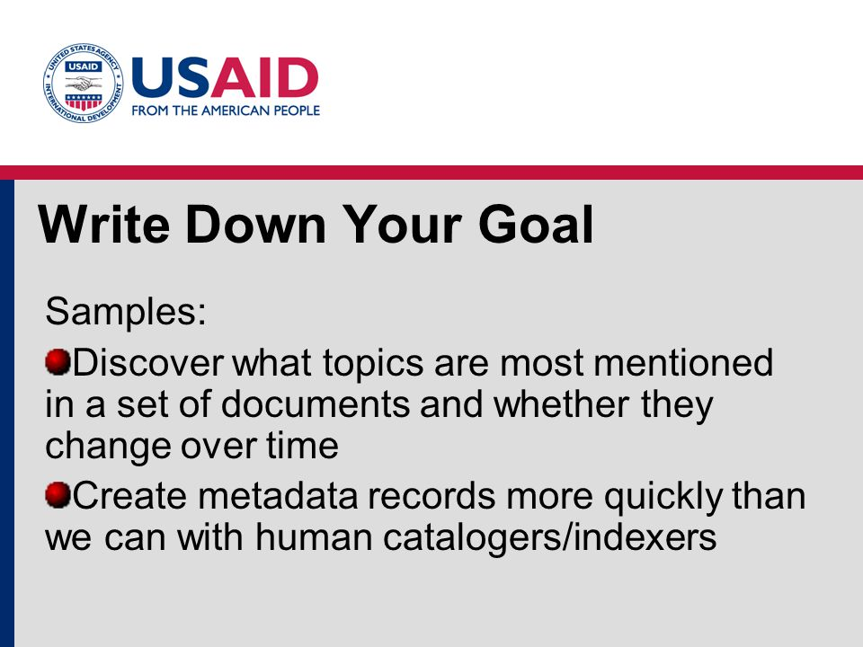 Write Down Your Goal Samples: Discover what topics are most mentioned in a set of documents and whether they change over time Create metadata records more quickly than we can with human catalogers/indexers