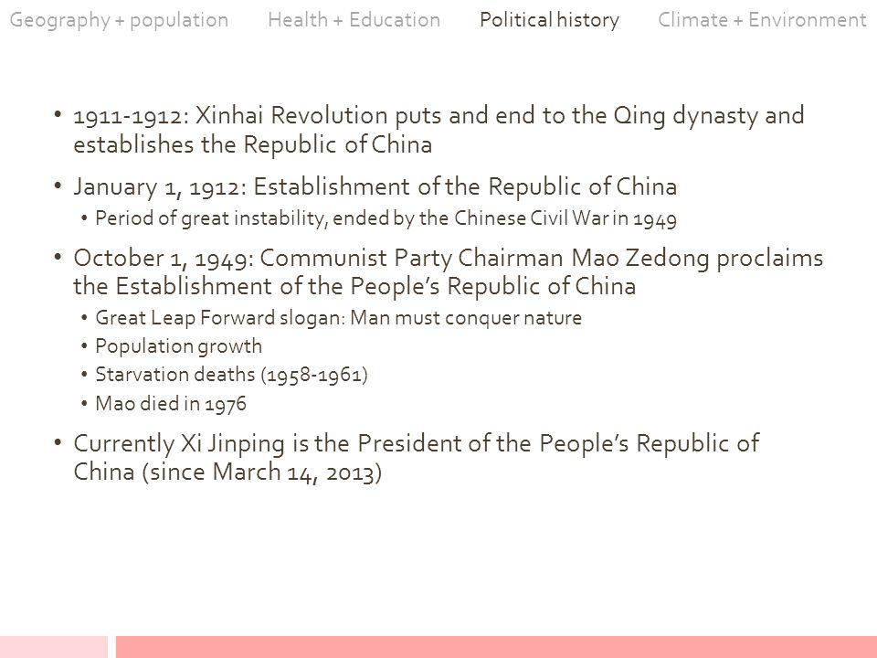 1911-1912: Xinhai Revolution puts and end to the Qing dynasty and establishes the Republic of China January 1, 1912: Establishment of the Republic of China Period of great instability, ended by the Chinese Civil War in 1949 October 1, 1949: Communist Party Chairman Mao Zedong proclaims the Establishment of the People's Republic of China Great Leap Forward slogan: Man must conquer nature Population growth Starvation deaths (1958-1961) Mao died in 1976 Currently Xi Jinping is the President of the People's Republic of China (since March 14, 2013) Geography + population Health + Education Political history Climate + Environment