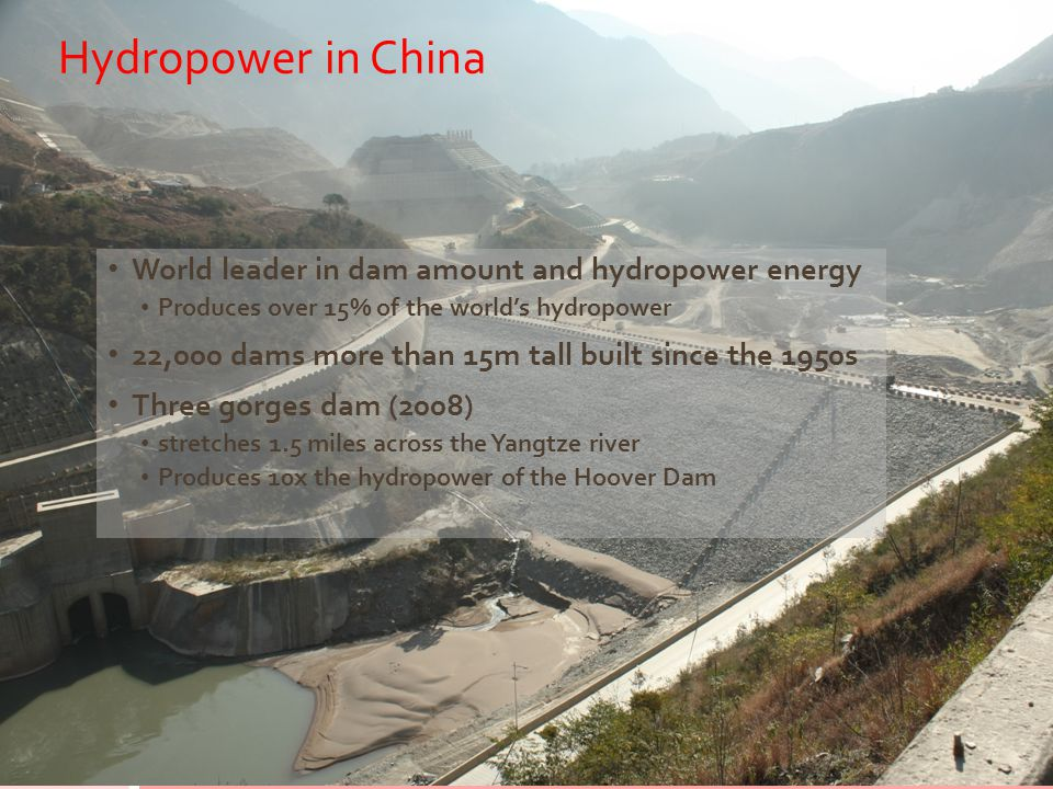 Hydropower in China World leader in dam amount and hydropower energy Produces over 15% of the world's hydropower 22,000 dams more than 15m tall built