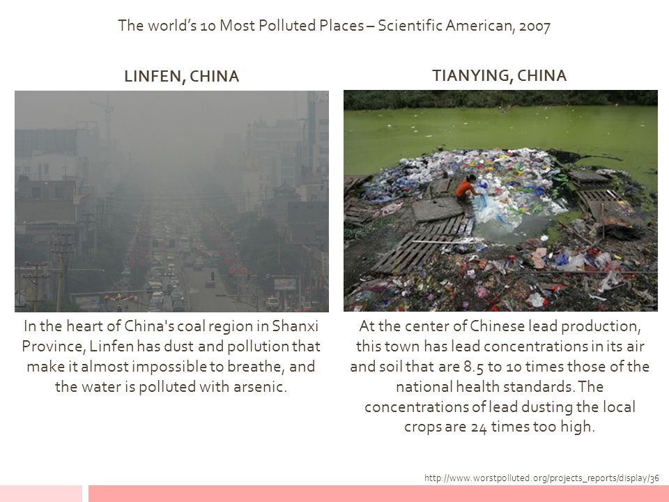 The world's 10 Most Polluted Places – Scientific American, 2007 LINFEN, CHINA http://www.worstpolluted.org/projects_reports/display/36 TIANYING, CHINA At the center of Chinese lead production, this town has lead concentrations in its air and soil that are 8.5 to 10 times those of the national health standards.