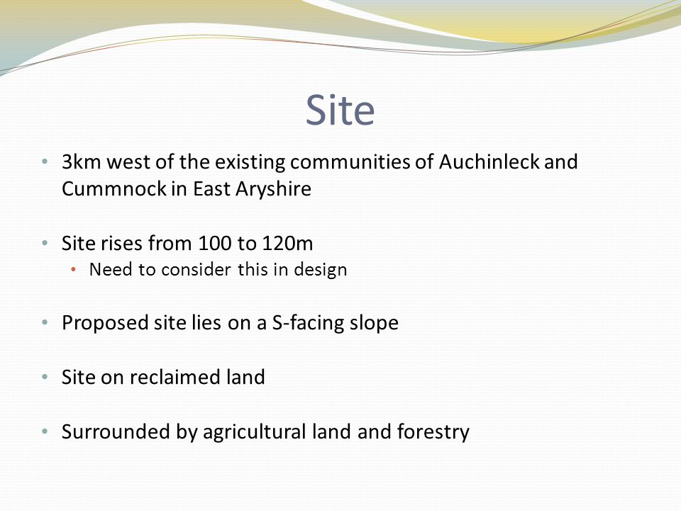Site 3km west of the existing communities of Auchinleck and Cummnock in East Aryshire Site rises from 100 to 120m Need to consider this in design Proposed site lies on a S-facing slope Site on reclaimed land Surrounded by agricultural land and forestry