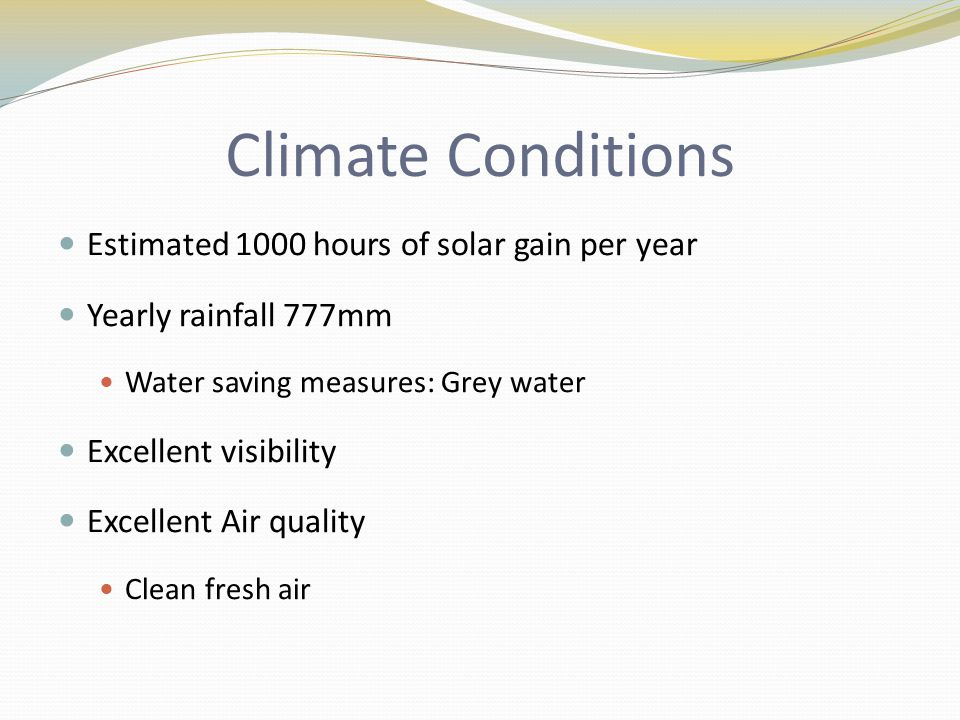 Climate Conditions Estimated 1000 hours of solar gain per year Yearly rainfall 777mm Water saving measures: Grey water Excellent visibility Excellent Air quality Clean fresh air