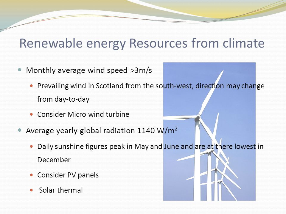 Renewable energy Resources from climate Monthly average wind speed >3m/s Prevailing wind in Scotland from the south-west, direction may change from day-to-day Consider Micro wind turbine Average yearly global radiation 1140 W/m 2 Daily sunshine figures peak in May and June and are at there lowest in December Consider PV panels Solar thermal