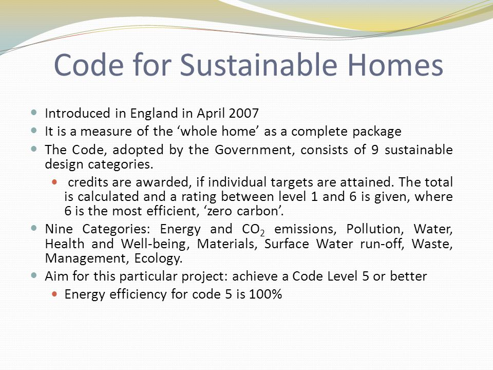 Code for Sustainable Homes Introduced in England in April 2007 It is a measure of the 'whole home' as a complete package The Code, adopted by the Government, consists of 9 sustainable design categories.