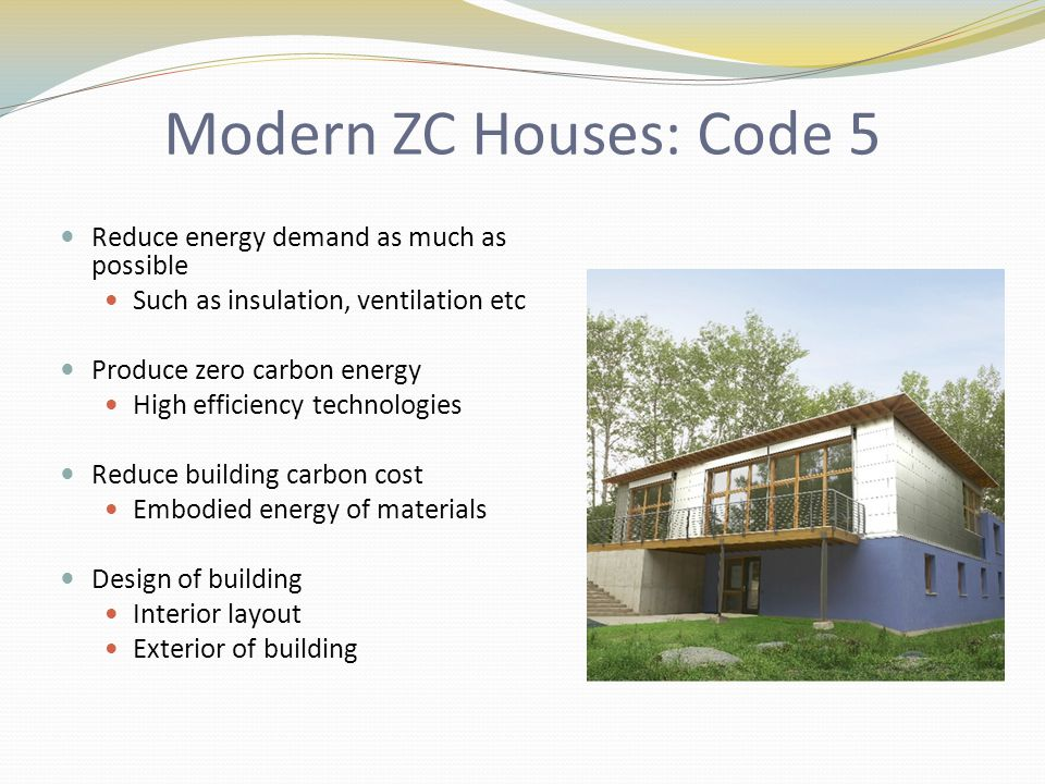 Modern ZC Houses: Code 5 Reduce energy demand as much as possible Such as insulation, ventilation etc Produce zero carbon energy High efficiency technologies Reduce building carbon cost Embodied energy of materials Design of building Interior layout Exterior of building