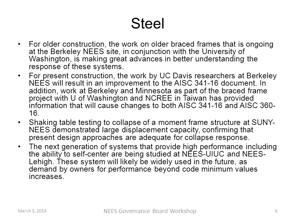 Steel For older construction, the work on older braced frames that is ongoing at the Berkeley NEES site, in conjunction with the University of Washington, is making great advances in better understanding the response of these systems.