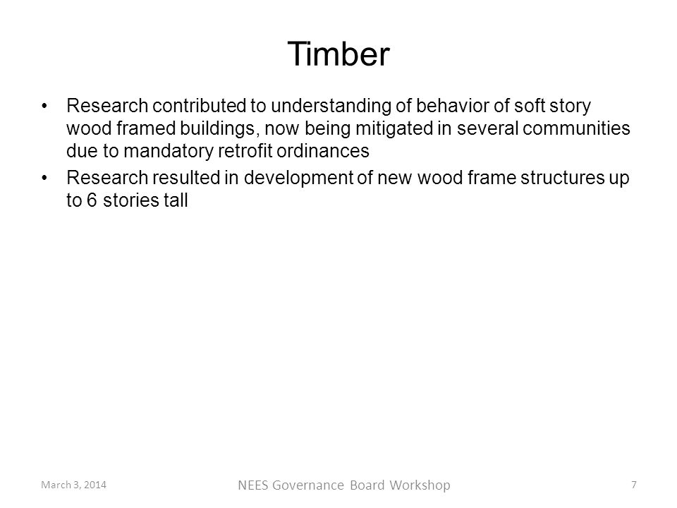 Timber Research contributed to understanding of behavior of soft story wood framed buildings, now being mitigated in several communities due to mandatory retrofit ordinances Research resulted in development of new wood frame structures up to 6 stories tall March 3, 2014 NEES Governance Board Workshop 7