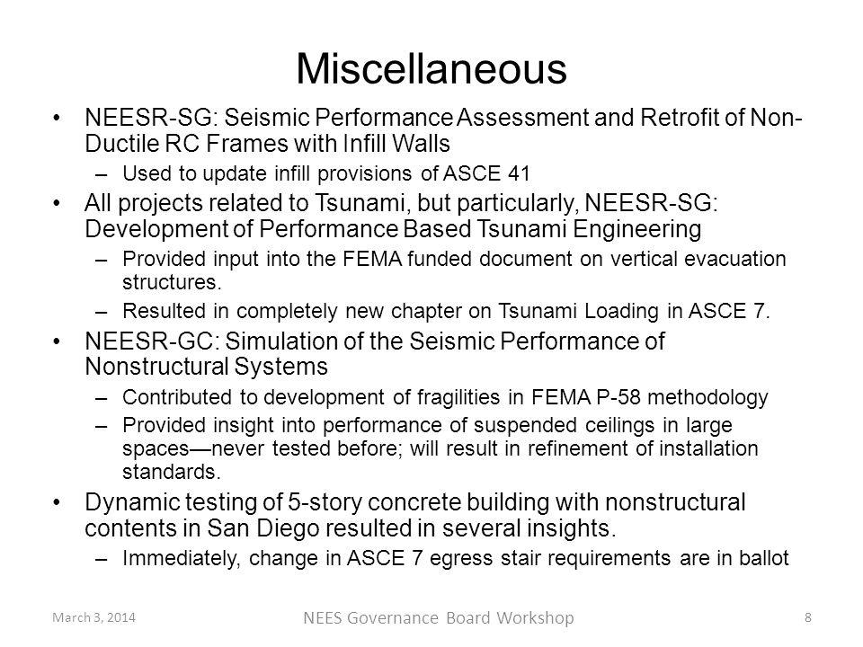 Miscellaneous NEESR-SG: Seismic Performance Assessment and Retrofit of Non- Ductile RC Frames with Infill Walls –Used to update infill provisions of ASCE 41 All projects related to Tsunami, but particularly, NEESR-SG: Development of Performance Based Tsunami Engineering –Provided input into the FEMA funded document on vertical evacuation structures.