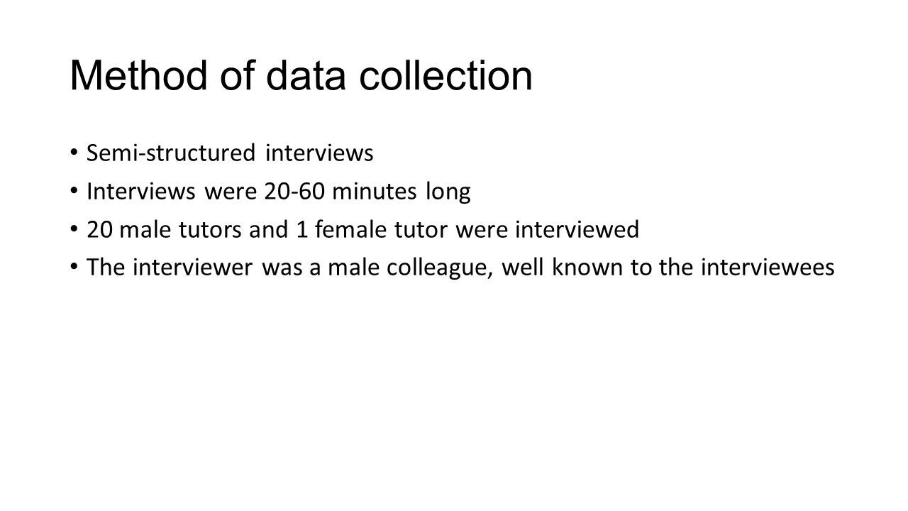 Method of data collection Semi-structured interviews Interviews were 20-60 minutes long 20 male tutors and 1 female tutor were interviewed The intervi