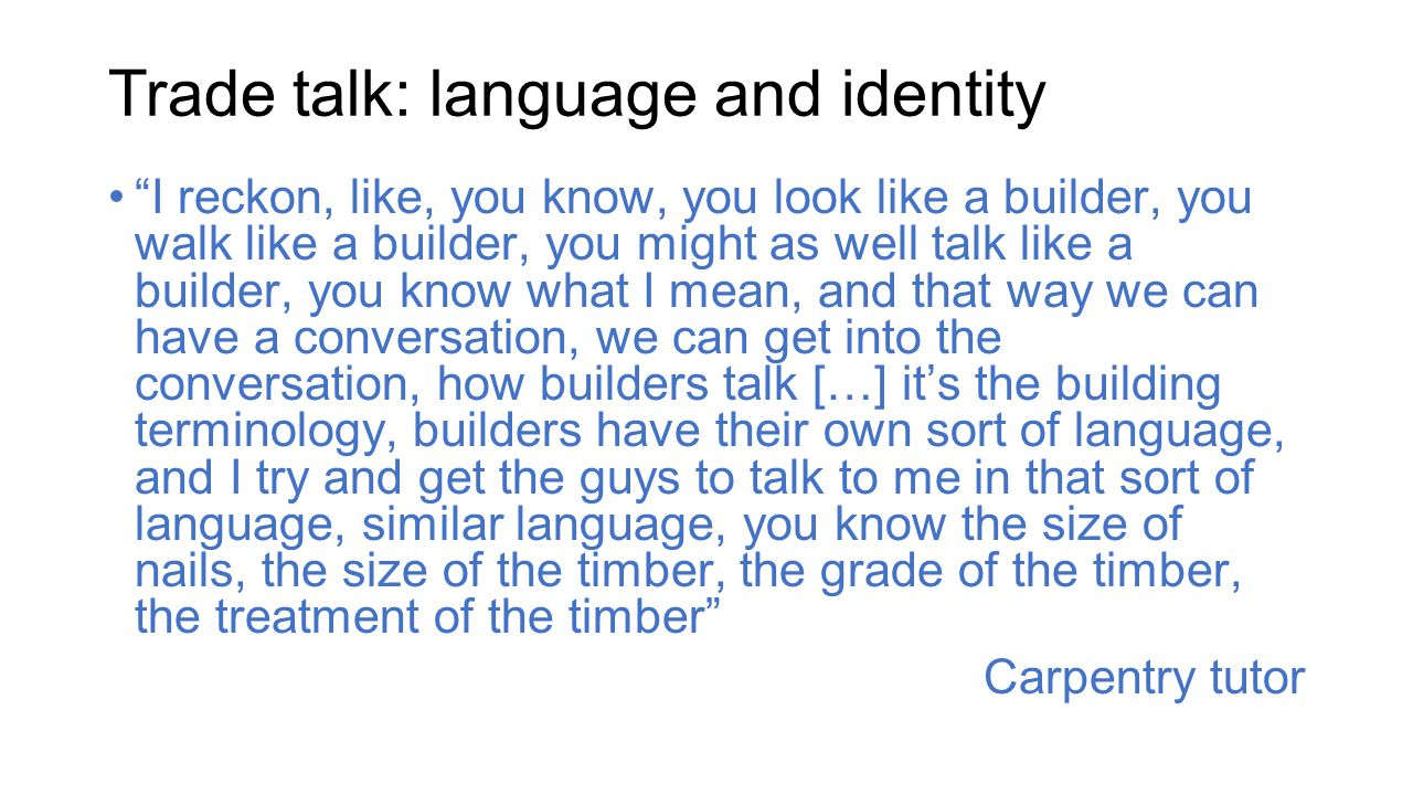 Trade talk: language and identity I reckon, like, you know, you look like a builder, you walk like a builder, you might as well talk like a builder, you know what I mean, and that way we can have a conversation, we can get into the conversation, how builders talk […] it's the building terminology, builders have their own sort of language, and I try and get the guys to talk to me in that sort of language, similar language, you know the size of nails, the size of the timber, the grade of the timber, the treatment of the timber Carpentry tutor