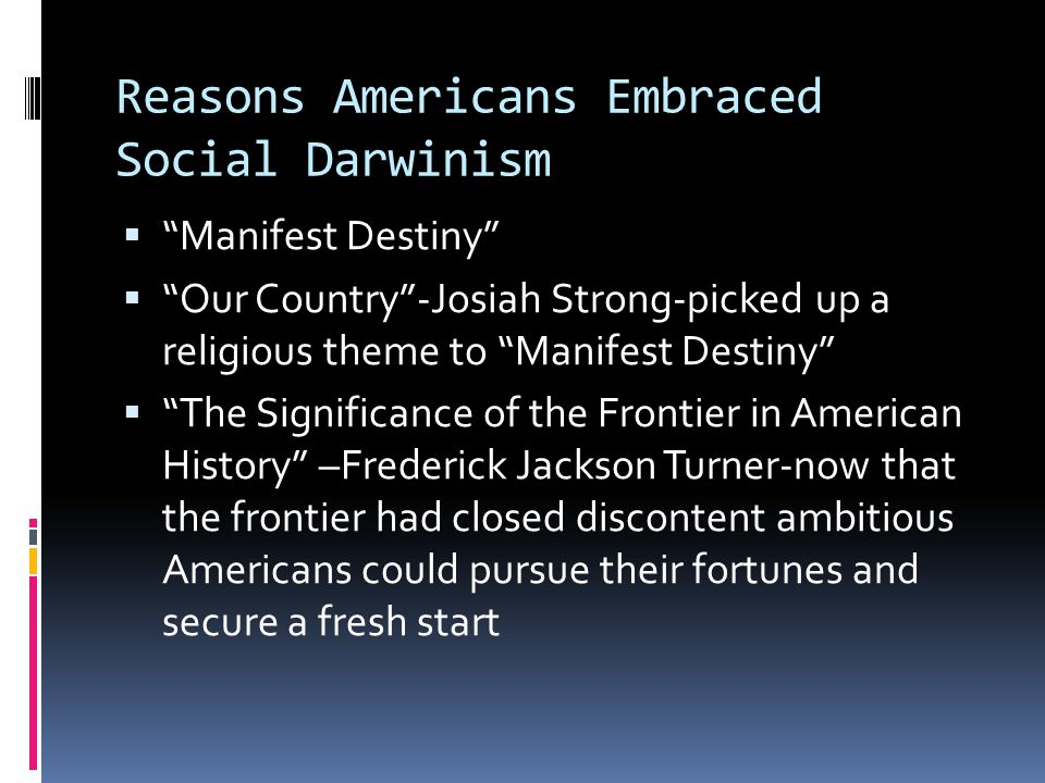 Reasons Americans Embraced Social Darwinism  Manifest Destiny  Our Country -Josiah Strong-picked up a religious theme to Manifest Destiny  The Significance of the Frontier in American History –Frederick Jackson Turner-now that the frontier had closed discontent ambitious Americans could pursue their fortunes and secure a fresh start