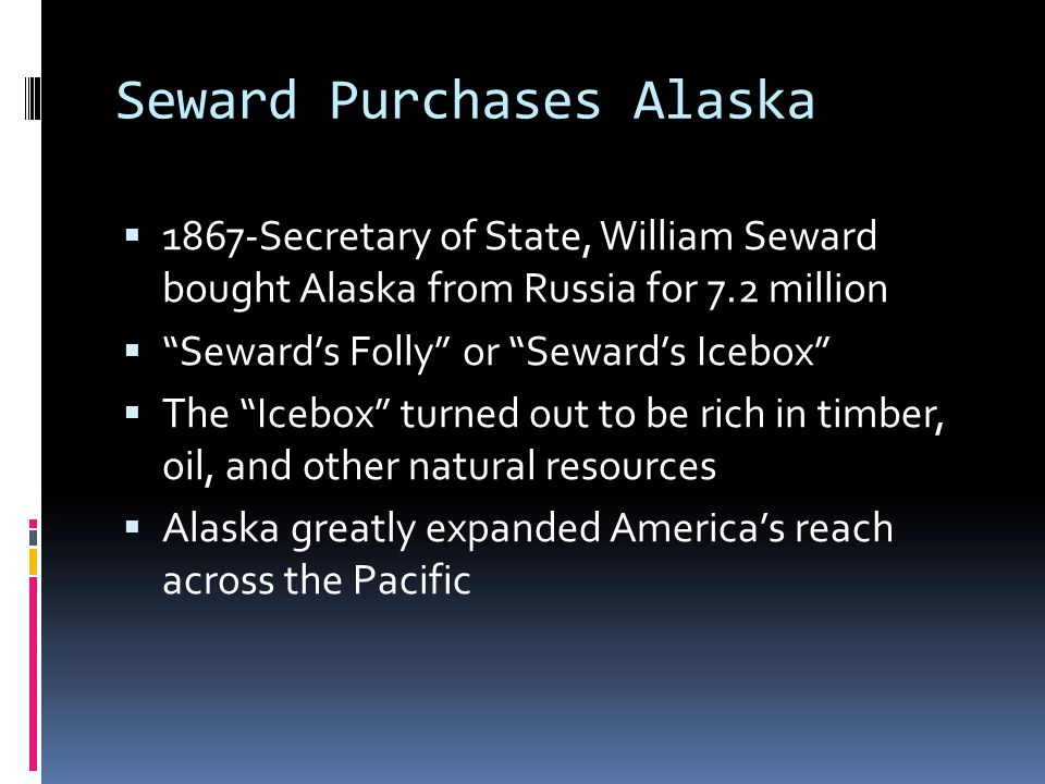 Seward Purchases Alaska  1867-Secretary of State, William Seward bought Alaska from Russia for 7.2 million  Seward's Folly or Seward's Icebox  The Icebox turned out to be rich in timber, oil, and other natural resources  Alaska greatly expanded America's reach across the Pacific