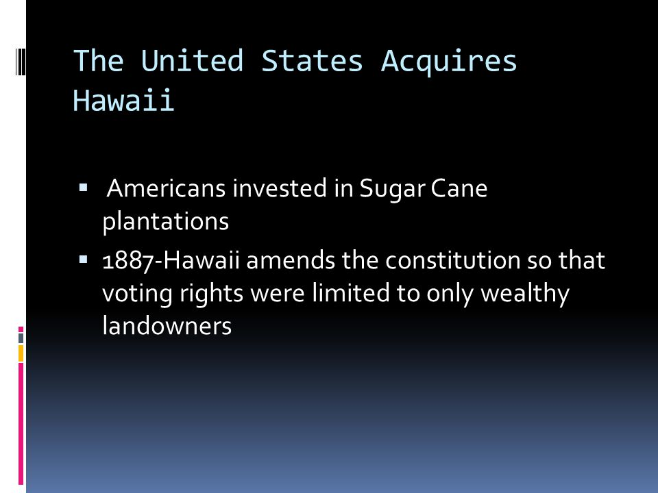 The United States Acquires Hawaii  Americans invested in Sugar Cane plantations  1887-Hawaii amends the constitution so that voting rights were limited to only wealthy landowners