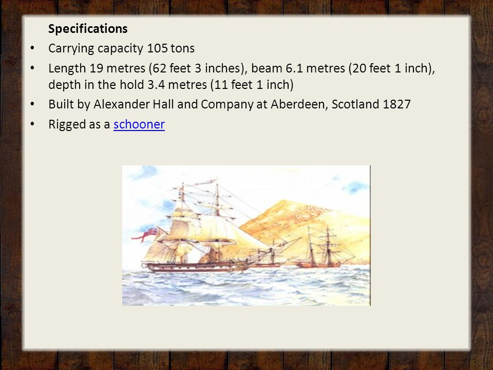 Specifications Carrying capacity 105 tons Length 19 metres (62 feet 3 inches), beam 6.1 metres (20 feet 1 inch), depth in the hold 3.4 metres (11 feet 1 inch) Built by Alexander Hall and Company at Aberdeen, Scotland 1827 Rigged as a schoonerschooner