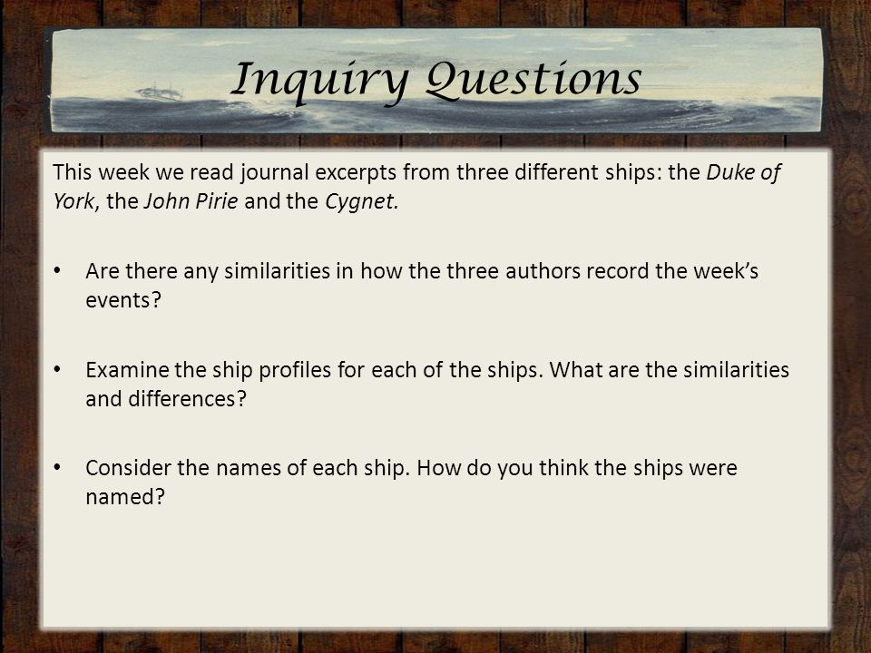 Inquiry Questions This week we read journal excerpts from three different ships: the Duke of York, the John Pirie and the Cygnet. Are there any simila