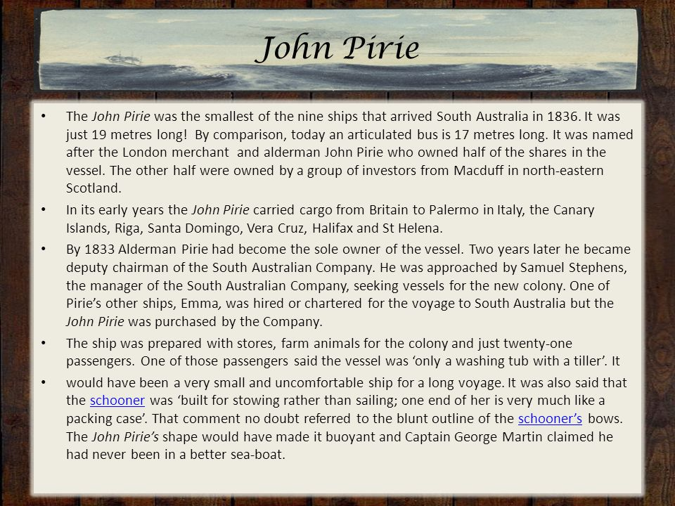 John Pirie The John Pirie was the smallest of the nine ships that arrived South Australia in 1836. It was just 19 metres long! By comparison, today an