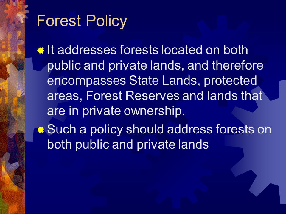 Forest Policy  It addresses forests located on both public and private lands, and therefore encompasses State Lands, protected areas, Forest Reserves and lands that are in private ownership.