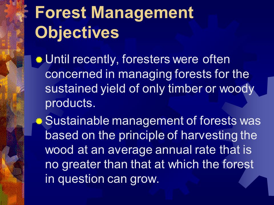 Forest Management Objectives  Until recently, foresters were often concerned in managing forests for the sustained yield of only timber or woody products.