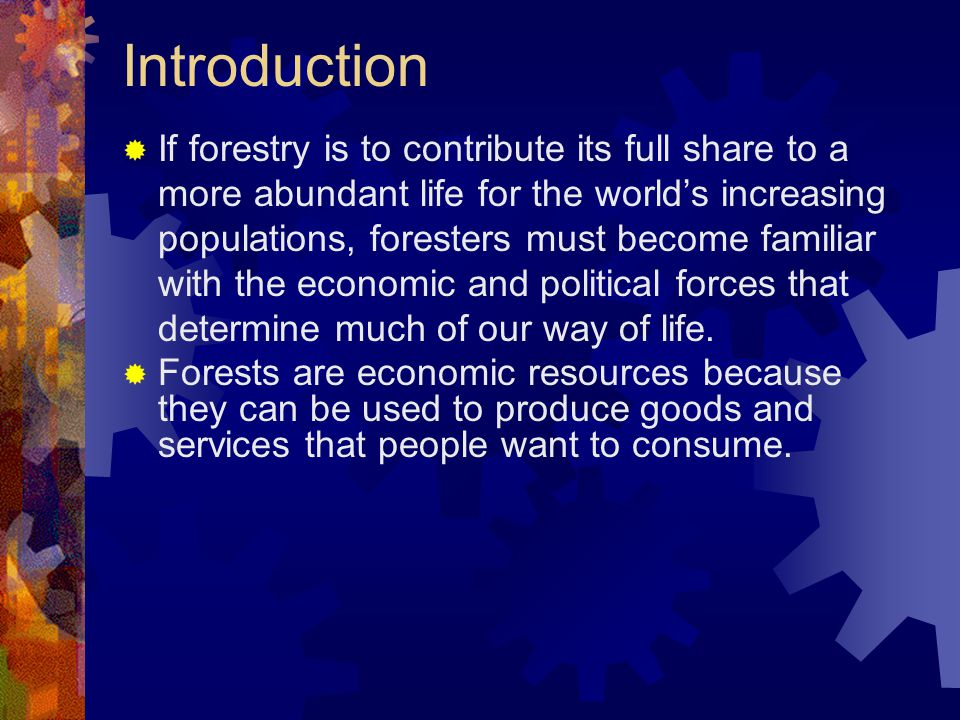 Introduction  If forestry is to contribute its full share to a more abundant life for the world's increasing populations, foresters must become familiar with the economic and political forces that determine much of our way of life.