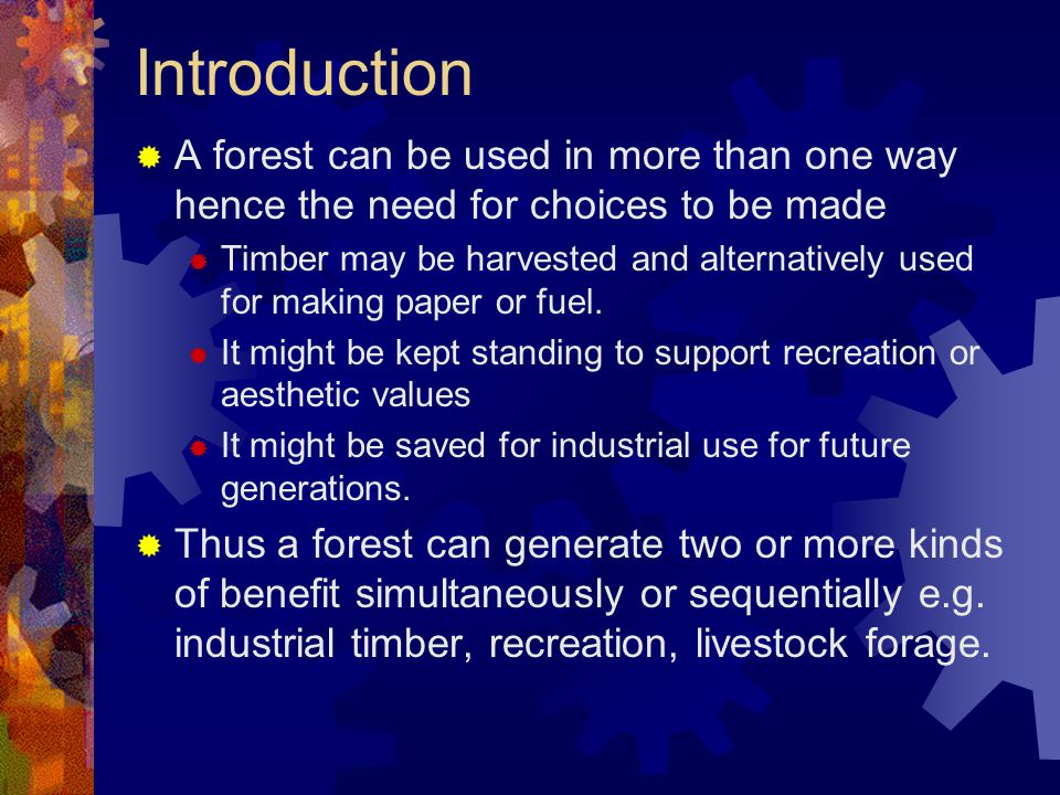 Introduction  A forest can be used in more than one way hence the need for choices to be made  Timber may be harvested and alternatively used for ma