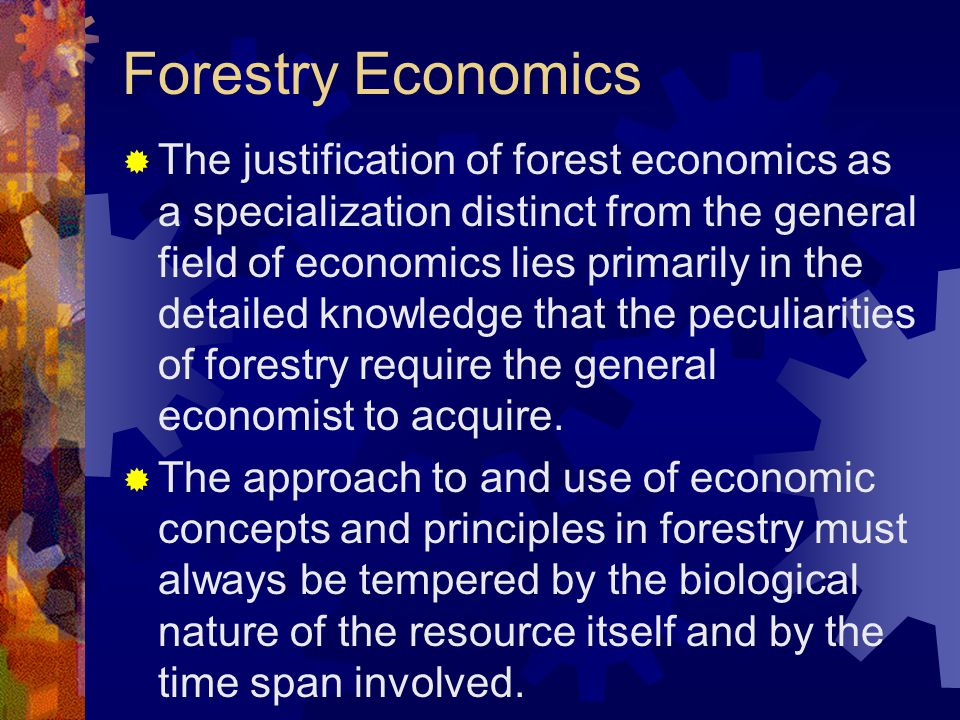 Forestry Economics  The justification of forest economics as a specialization distinct from the general field of economics lies primarily in the detailed knowledge that the peculiarities of forestry require the general economist to acquire.