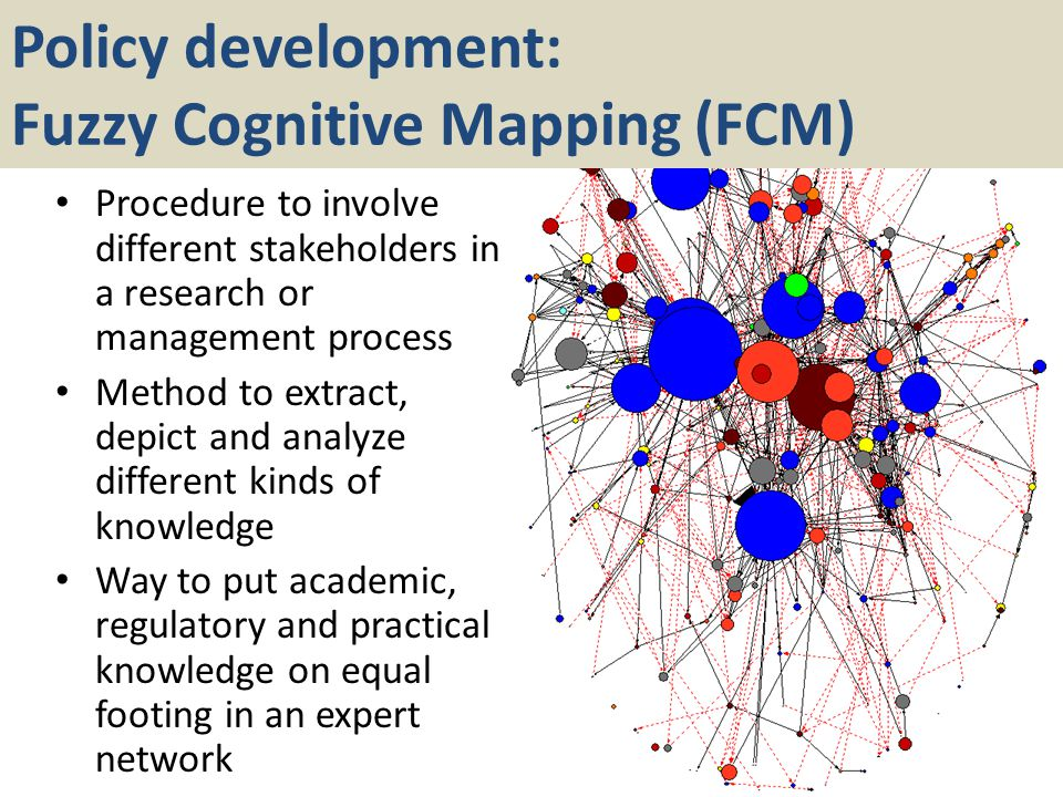 Policy development: Fuzzy Cognitive Mapping (FCM) Procedure to involve different stakeholders in a research or management process Method to extract, depict and analyze different kinds of knowledge Way to put academic, regulatory and practical knowledge on equal footing in an expert network
